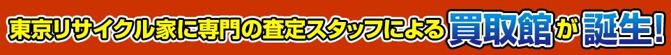 東京リサイクル家に専門の査定スタッフによる買取館が誕生!